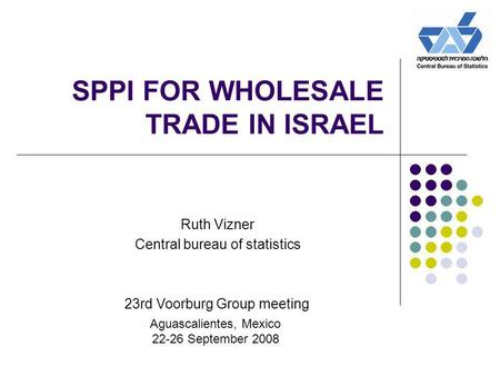 SPPI FOR WHOLESALE TRADE IN ISRAEL Ruth Vizner Central bureau of statistics 23rd Voorburg Group meeting Aguascalientes, Mexico 22-26 September 2008.