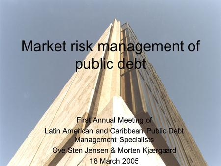Market risk management of public debt First Annual Meeting of Latin American and Caribbean Public Debt Management Specialists Ove Sten Jensen & Morten.