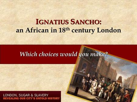 I GNATIUS S ANCHO : I GNATIUS S ANCHO : an African in 18 th century London Which choices would you make?