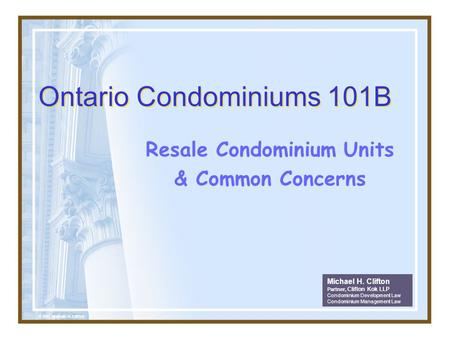 Ontario Condominiums 101B Resale Condominium Units & Common Concerns Michael H. Clifton Partner, Clifton Kok LLP Condominium Development Law Condominium.