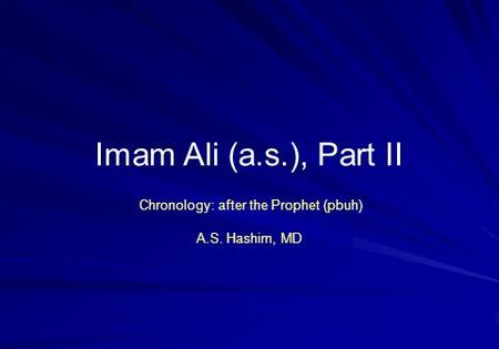 Imam Ali (a.s.), Part II Chronology: after the Prophet (pbuh) A.S. Hashim, MD.