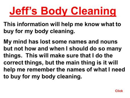 Click Jeffs Body Cleaning This information will help me know what to buy for my body cleaning. My mind has lost some names and nouns but not how and when.