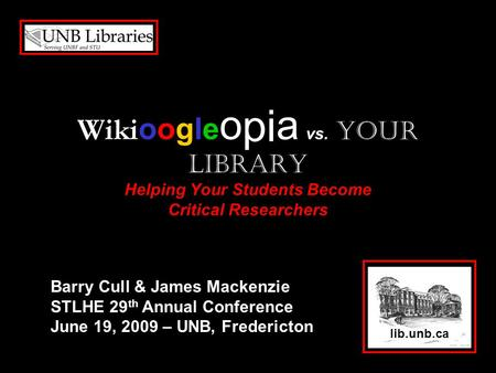 Wiki oogle o pi a vs. Your Library Helping Your Students Become Critical Researchers lib.unb.ca Barry Cull & James Mackenzie STLHE 29 th Annual Conference.