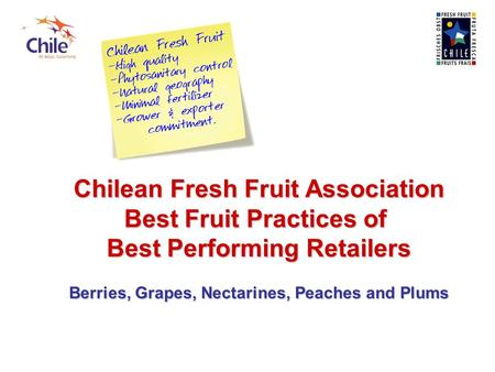 Chilean Fresh Fruit Association Best Fruit Practices of Best Performing Retailers Berries, Grapes, Nectarines, Peaches and Plums.