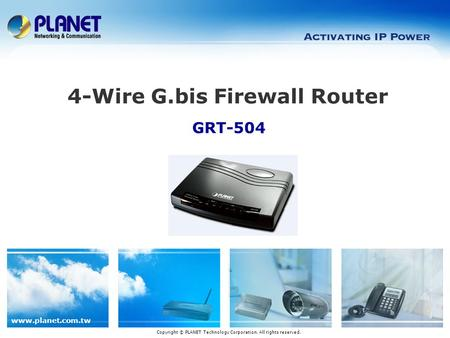 Www.planet.com.tw GRT-504 4-Wire G.bis Firewall Router Copyright © PLANET Technology Corporation. All rights reserved.