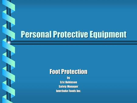Personal Protective Equipment Foot Protection by Eric Robinson Safety Manager Interbake Foods Inc.
