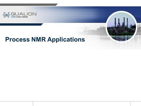 Process NMR Applications. Applications: Distinct NMR Analyzer Features Non-invasive analytical technology Electronic, not optical Absolute measurement.