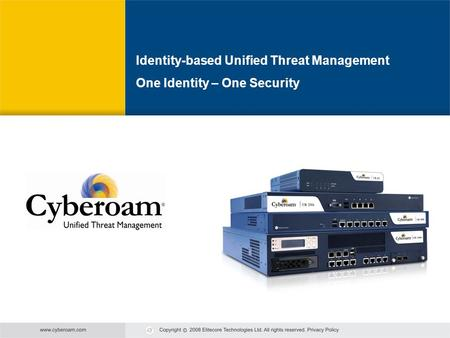 Cyberoam - Unified Threat Management Unified Threat Management Cyberoam Identity-based Unified Threat Management One Identity – One Security.