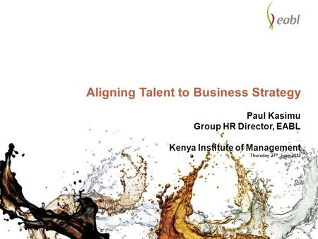 Aligning Talent to Business Strategy Paul Kasimu Group HR Director, EABL Kenya Institute of Management Thursday 27th June 2013.