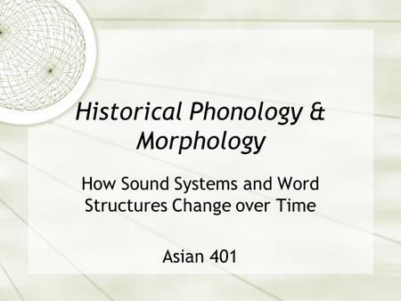 Historical Phonology & Morphology How Sound Systems and Word Structures Change over Time Asian 401.