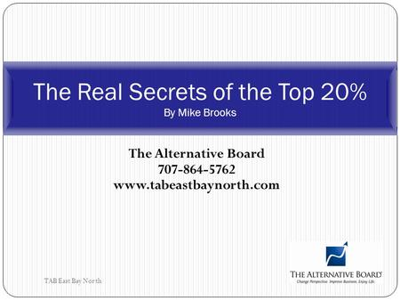 TAB East Bay North The Alternative Board 707-864-5762 www.tabeastbaynorth.com The Real Secrets of the Top 20% By Mike Brooks.