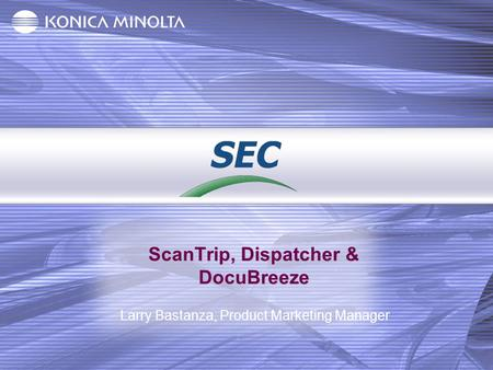 ScanTrip, Dispatcher & DocuBreeze Larry Bastanza, Product Marketing Manager.