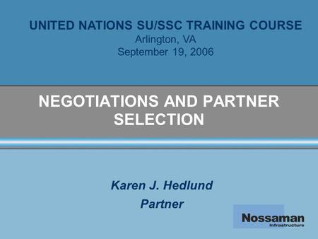 NEGOTIATIONS AND PARTNER SELECTION Karen J. Hedlund Partner UNITED NATIONS SU/SSC TRAINING COURSE Arlington, VA September 19, 2006.