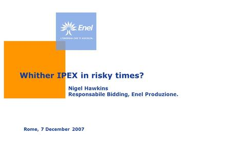 Whither IPEX in risky times? Rome, 7 December 2007 Nigel Hawkins Responsabile Bidding, Enel Produzione.