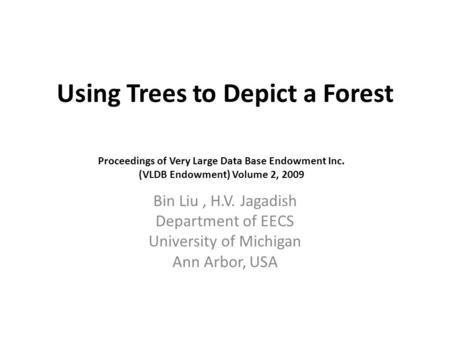 Using Trees to Depict a Forest Bin Liu, H.V. Jagadish Department of EECS University of Michigan Ann Arbor, USA Proceedings of Very Large Data Base Endowment.