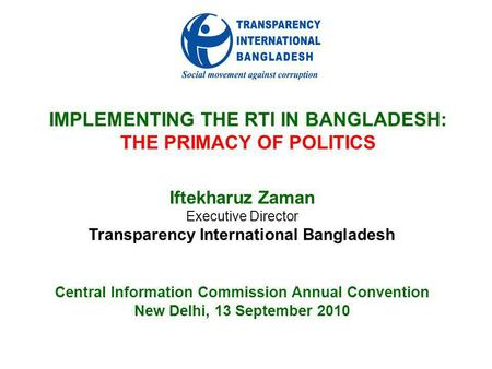 IMPLEMENTING THE RTI IN BANGLADESH: THE PRIMACY OF POLITICS Iftekharuz Zaman Executive Director Transparency International Bangladesh Central Information.
