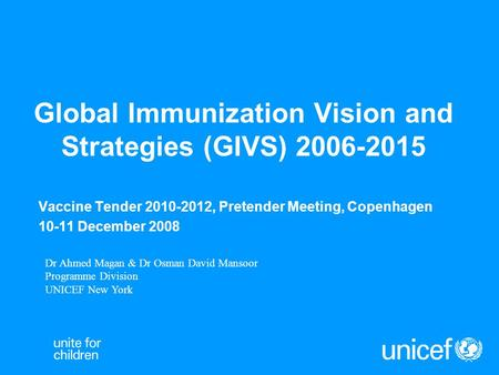 Global Immunization Vision and Strategies (GIVS) 2006-2015 Vaccine Tender 2010-2012, Pretender Meeting, Copenhagen 10-11 December 2008 Dr Ahmed Magan &