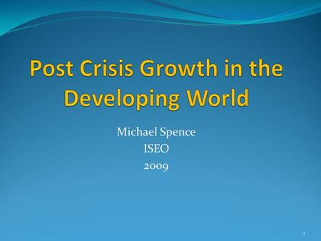 Michael Spence ISEO 2009 1. Sustained High Growth Dynamics Engagement with the global economy High levels of public and private investment Resource mobility.