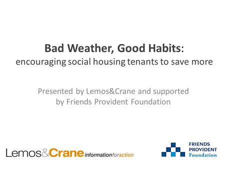 Bad Weather, Good Habits: encouraging social housing tenants to save more Presented by Lemos&Crane and supported by Friends Provident Foundation.