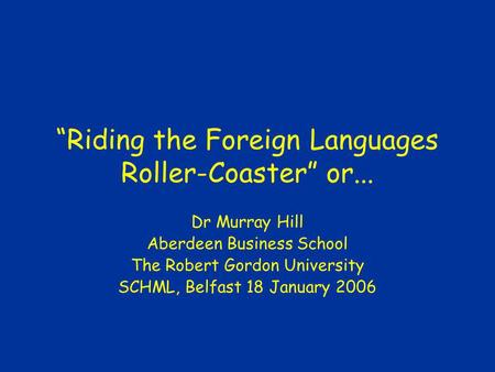 Riding the Foreign Languages Roller-Coaster or... Dr Murray Hill Aberdeen Business School The Robert Gordon University SCHML, Belfast 18 January 2006.