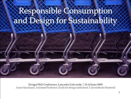 Responsible Consumption and Design for Sustainability Design PhD Conference, Lancaster University | 15-16 June 2009 Anne Marchand, Assistant Professor,