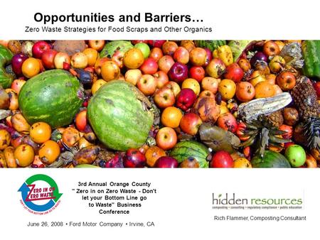 Opportunities and Barriers… Zero Waste Strategies for Food Scraps and Other Organics Rich Flammer, Composting Consultant 3rd Annual Orange County  Zero.