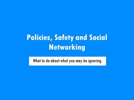 Policies, Safety and Social Networking What to do about what you may be ignoring.