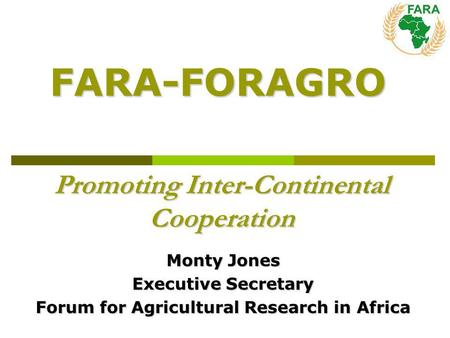 Promoting Inter-Continental Cooperation Monty Jones Executive Secretary Forum for Agricultural Research in Africa FARA-FORAGRO.