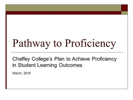 Pathway to Proficiency Chaffey Colleges Plan to Achieve Proficiency in Student Learning Outcomes March, 2010.
