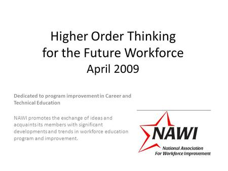 Higher Order Thinking for the Future Workforce April 2009 Dedicated to program improvement in Career and Technical Education NAWI promotes the exchange.