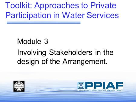 Toolkit: Approaches to Private Participation in Water Services Module 3 Involving Stakeholders in the design of the Arrangement.