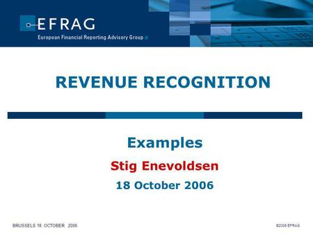 ©2006 EFRAG BRUSSELS 18. OCTOBER 2006 REVENUE RECOGNITION Examples Stig Enevoldsen 18 October 2006.