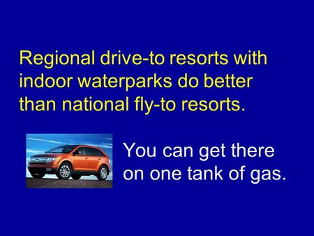 Regional drive-to resorts with indoor waterparks do better than national fly-to resorts. You can get there on one tank of gas.