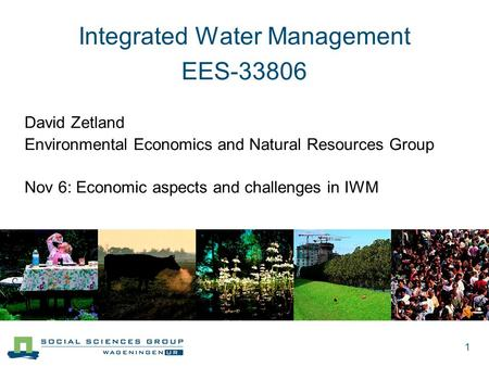1 Integrated Water Management EES-33806 David Zetland Environmental Economics and Natural Resources Group Nov 6: Economic aspects and challenges in IWM.