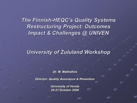 The Finnish-HEQCs Quality Systems Restructuring Project: Outcomes Impact & UNIVEN University of Zululand Workshop Dr. M. Makhafola Director: