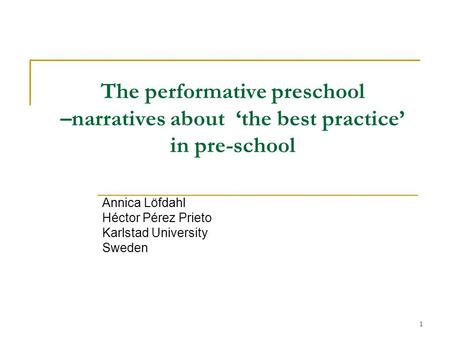 1 The performative preschool –narratives about the best practice in pre-school Annica Löfdahl Héctor Pérez Prieto Karlstad University Sweden.