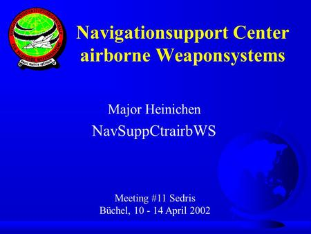 Major Heinichen NavSuppCtrairbWS Meeting #11 Sedris Büchel, 10 - 14 April 2002 Navigationsupport Center airborne Weaponsystems.
