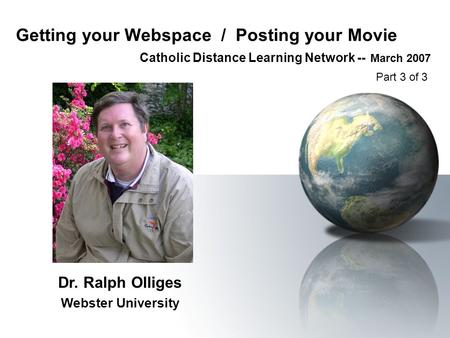 Getting your Webspace / Posting your Movie Catholic Distance Learning Network -- March 2007 Dr. Ralph Olliges Webster University Part 3 of 3.