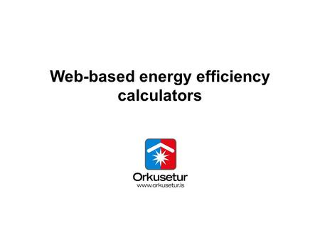 Web-based energy efficiency calculators. Energy Agency Iceland Small agency Few employees Huge task.