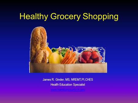 Healthy Grocery Shopping James R. Ginder, MS, NREMT,PI,CHES Health Education Specialist www.hamiltoncounty.in.gov.