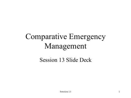Session 131 Comparative Emergency Management Session 13 Slide Deck.