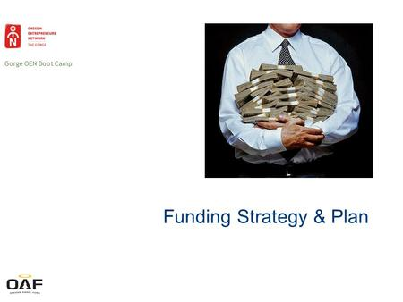Gorge OEN Boot Camp Funding Strategy & Plan. Gorge OEN Boot Camp You need it Theyve got it Money You need a funding plan!