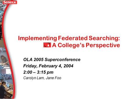 Implementing Federated Searching: A Colleges Perspective OLA 2005 Superconference Friday, February 4, 2004 2:00 – 3:15 pm Carolyn Lam, Jane Foo.