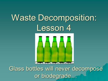 Waste Decomposition: Lesson 4 Glass bottles will never decompose or biodegrade…