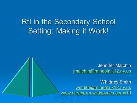 RtI in the Secondary School Setting: Making it Work! Jennifer Maichin Whittney Smith