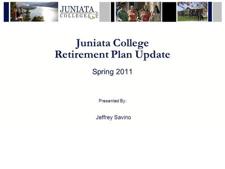 Juniata College Retirement Plan Update Spring 2011 Presented By: Jeffrey Savino.