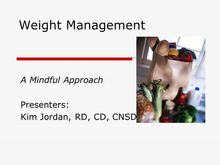 Weight Management A Mindful Approach Presenters: Kim Jordan, RD, CD, CNSD.