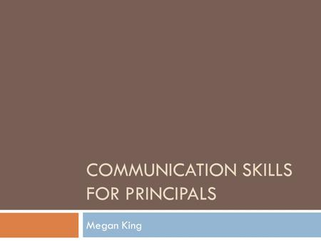 COMMUNICATION SKILLS FOR PRINCIPALS Megan King. 1. Frame your message 2. Stay on message 3. Its always a conversation, never a lecture 4. The likeability.