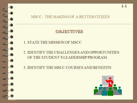 MSCC: THE MAKING OF A BETTER CITIZEN 1. STATE THE MISSION OF MSCC 2. IDENTIFY THE CHALLENGES AND OPPORTUNITIES OF THE STUDENTS LEADERSHIP PROGRAM. 3. IDENTIFY.