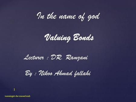 In the name of god Valuing Bonds Lecturer : DR. Ramzani By : Nikoo Ahmad fallahi 1 tasmimgiri dar masael mali.